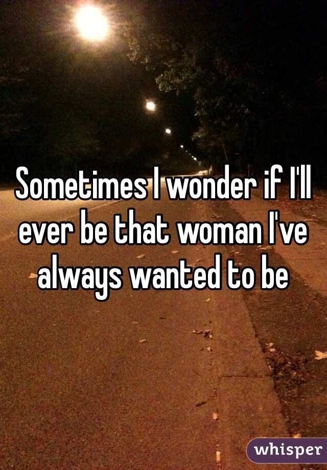 Sometimes I wonder if I'll ever be that woman I've always wanted to be