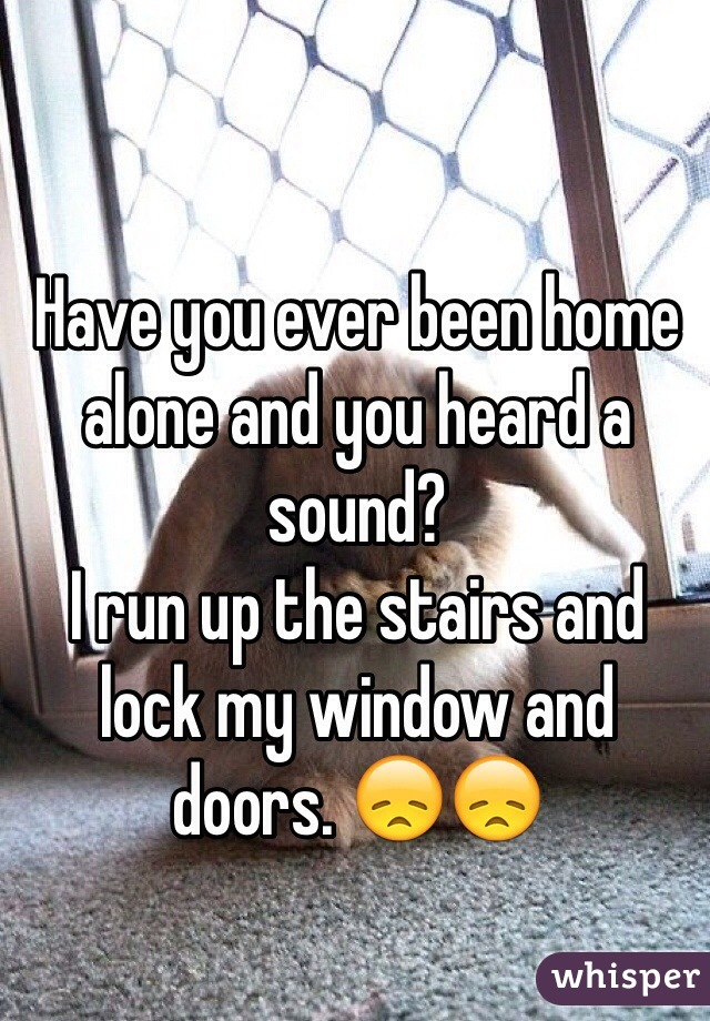 Have you ever been home alone and you heard a sound? I run up the stairs and lock my window and doors. 😞😞