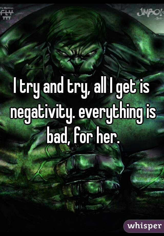 I try and try, all I get is negativity. everything is bad, for her.
