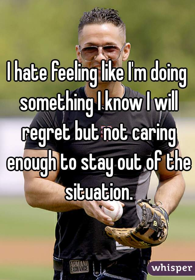 I hate feeling like I'm doing something I know I will regret but not caring enough to stay out of the situation.