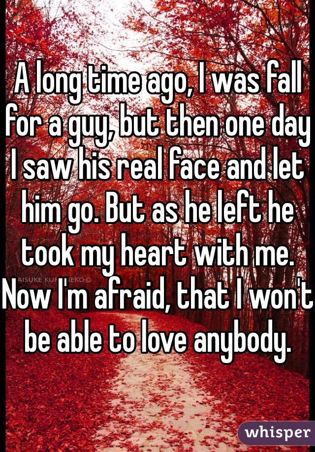 A long time ago, I was fall for a guy, but then one day I saw his real face and let him go. But as he left he took my heart with me. Now I'm afraid, that I won't be able to love anybody.