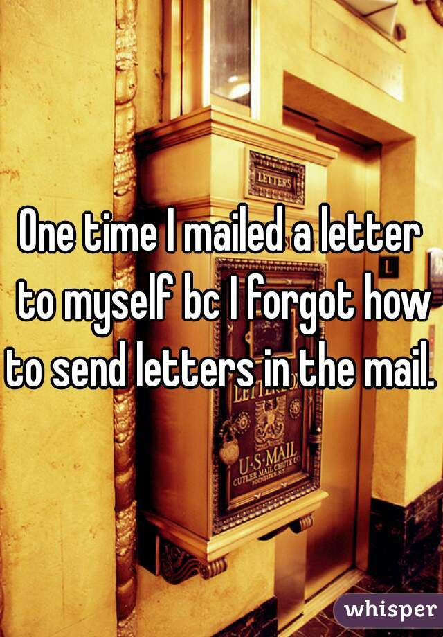 One time I mailed a letter to myself bc I forgot how to send letters in the mail.