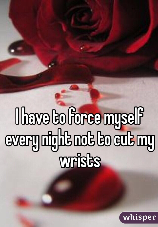 I have to force myself every night not to cut my wrists