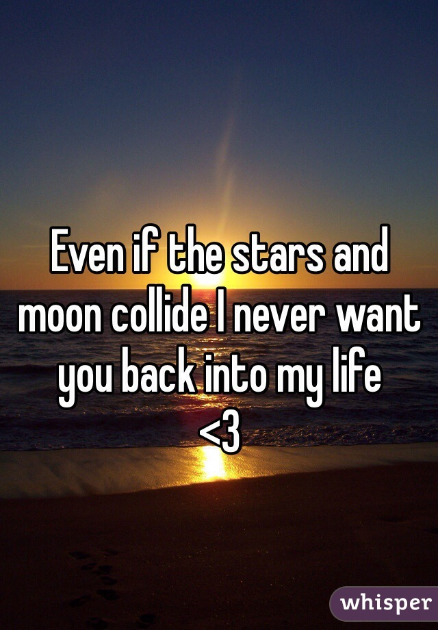 Even if the stars and moon collide I never want you back into my life <3