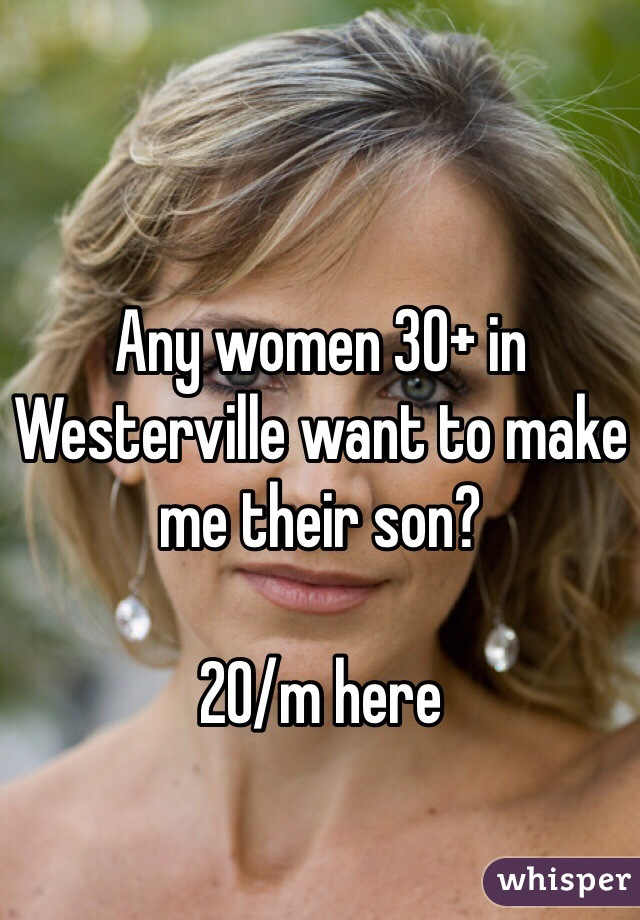 Any women 30+ in Westerville want to make me their son?  20/m here