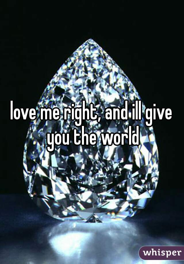 love me right, and ill give you the world