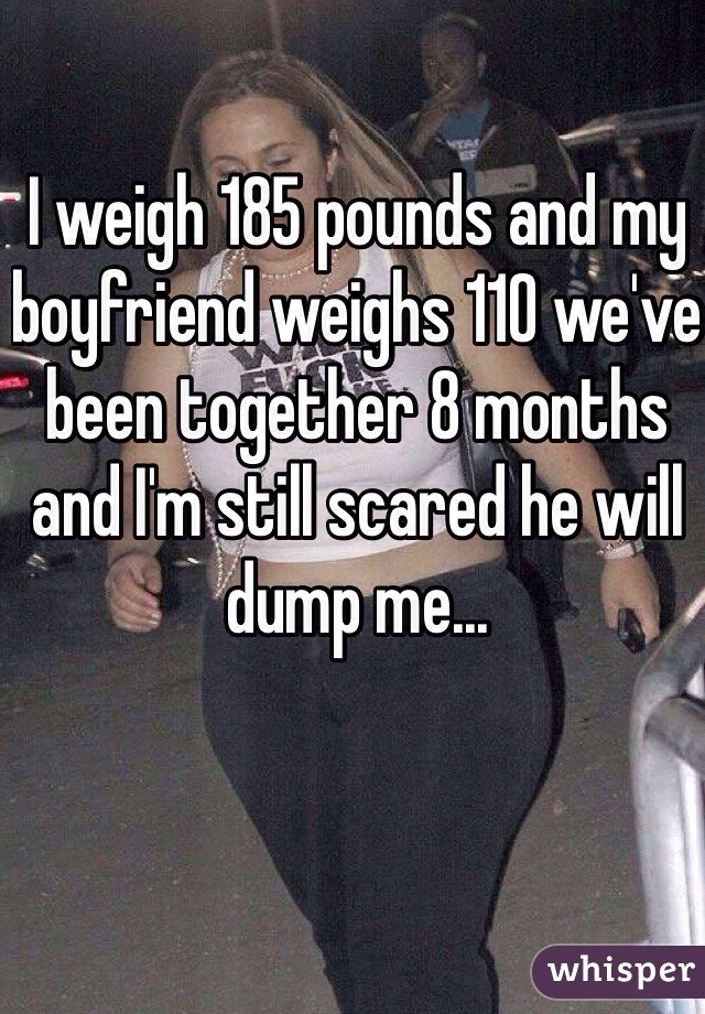 I weigh 185 pounds and my boyfriend weighs 110 we've been together 8 months and I'm still scared he will dump me...