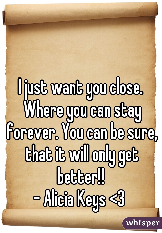 I just want you close. Where you can stay forever. You can be sure, that it will only get better!!   - Alicia Keys <3