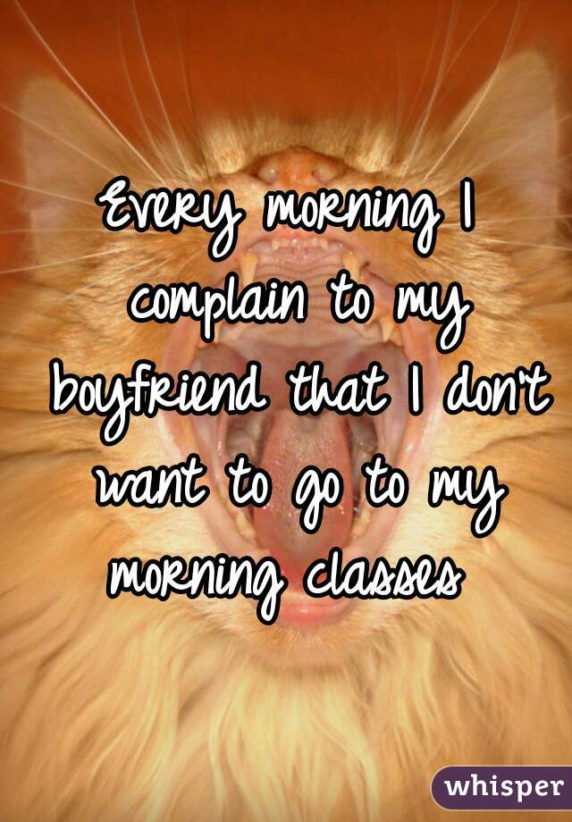 Every morning I complain to my boyfriend that I don't want to go to my morning classes