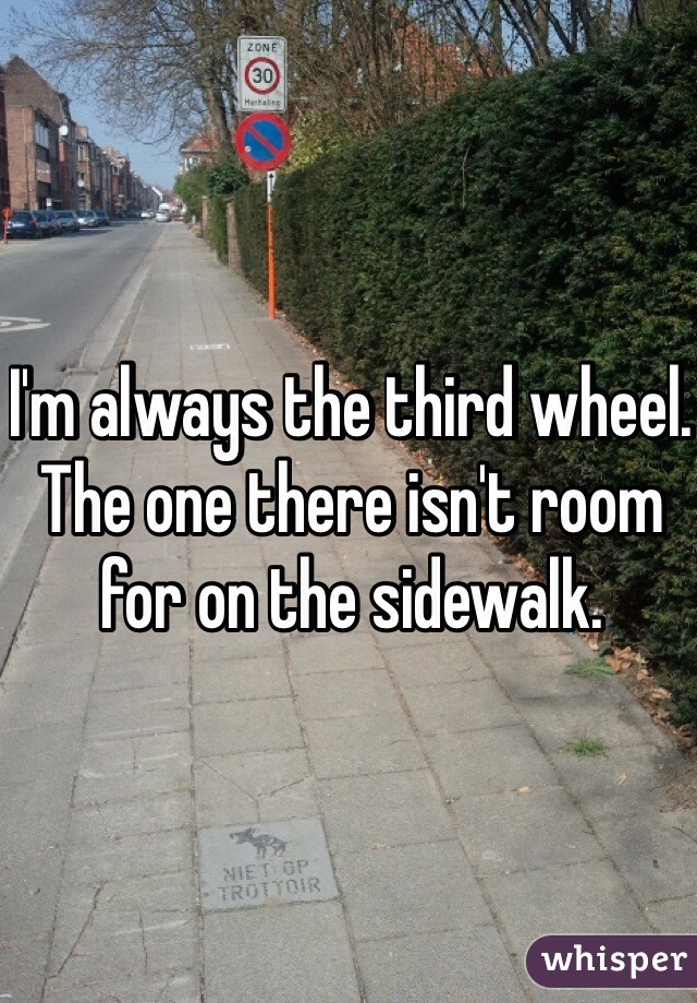 I'm always the third wheel. The one there isn't room for on the sidewalk.
