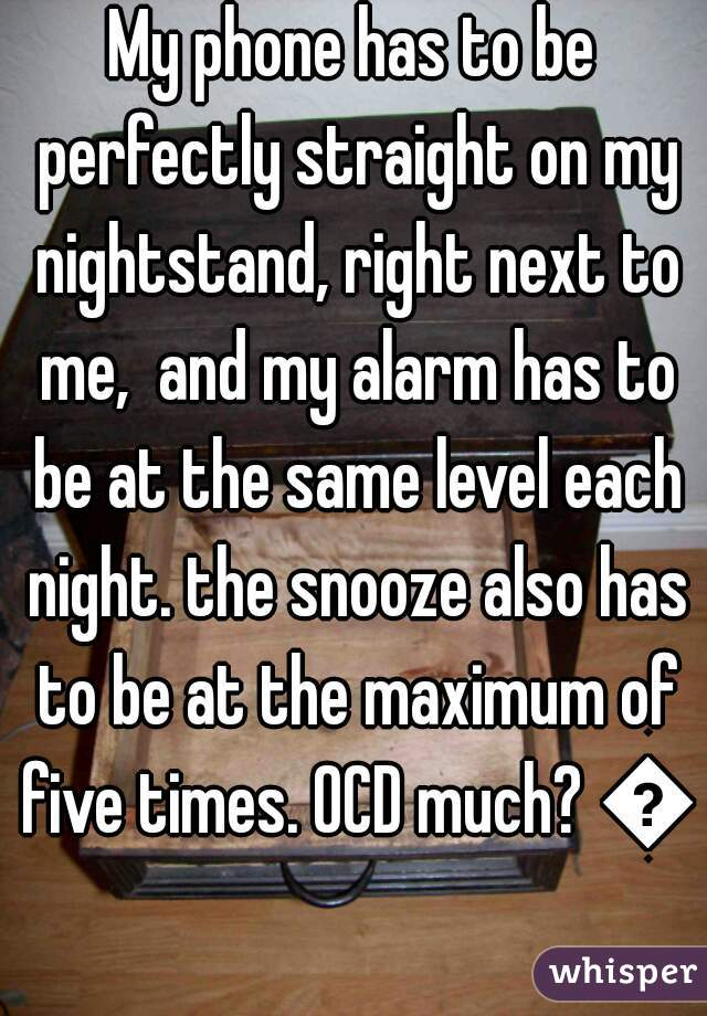 My phone has to be perfectly straight on my nightstand, right next to me,  and my alarm has to be at the same level each night. the snooze also has to be at the maximum of five times. OCD much? 😂