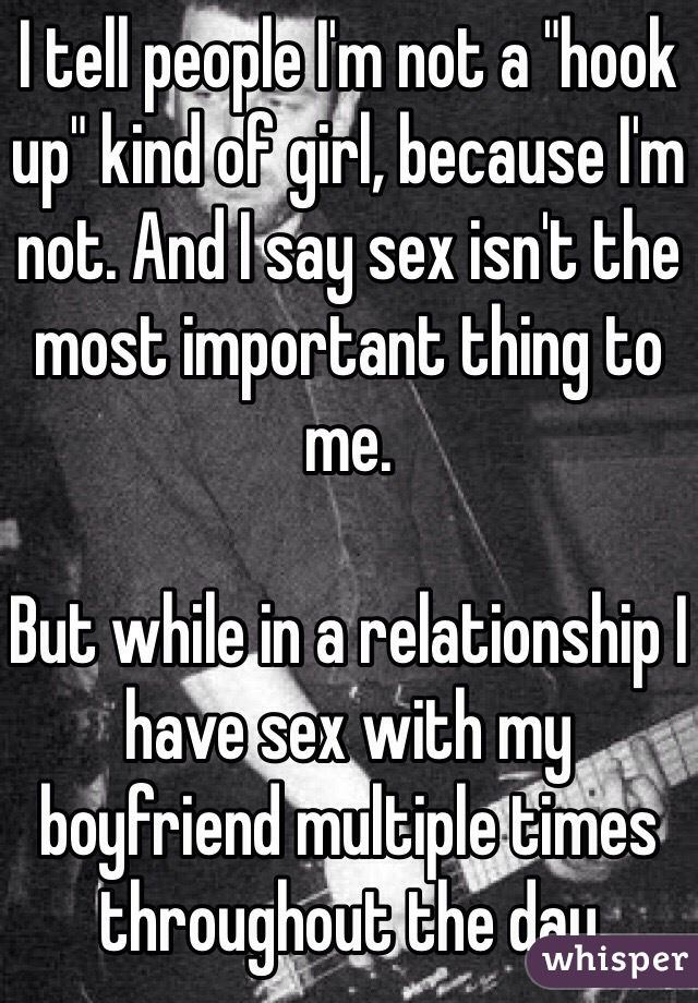 """I tell people I'm not a """"hook up"""" kind of girl, because I'm not. And I say sex isn't the most important thing to me.   But while in a relationship I have sex with my boyfriend multiple times throughout the day"""
