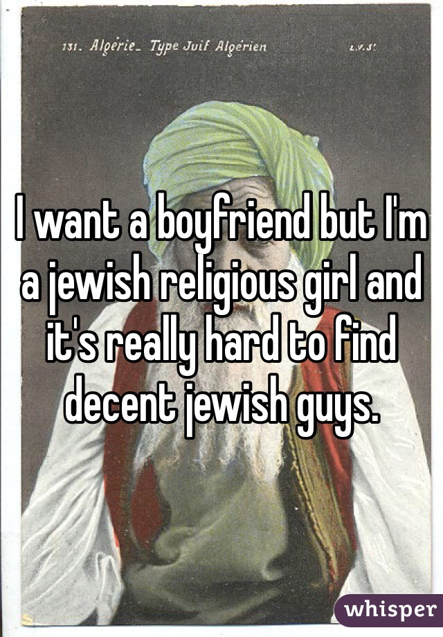I want a boyfriend but I'm a jewish religious girl and it's really hard to find decent jewish guys.