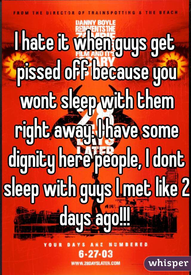 I hate it when guys get pissed off because you wont sleep with them right away. I have some dignity here people, I dont sleep with guys I met like 2 days ago!!!
