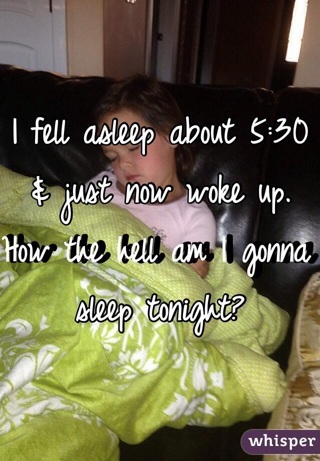 I fell asleep about 5:30 & just now woke up. How the hell am I gonna sleep tonight?