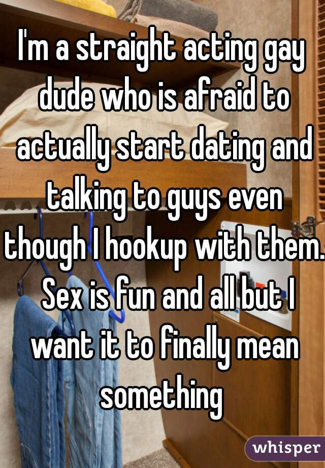 I'm a straight acting gay dude who is afraid to actually start dating and talking to guys even though I hookup with them.  Sex is fun and all but I want it to finally mean something