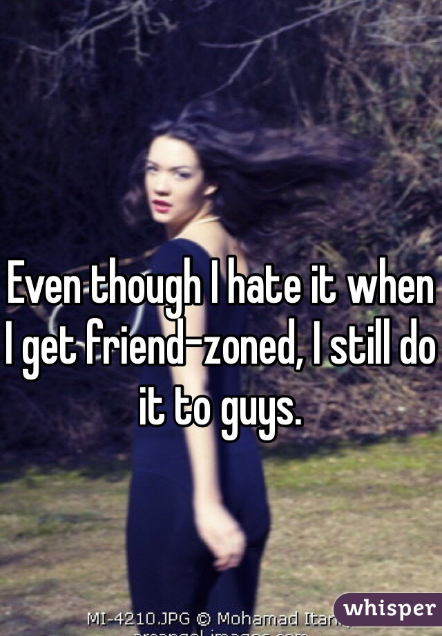 Even though I hate it when I get friend-zoned, I still do it to guys.
