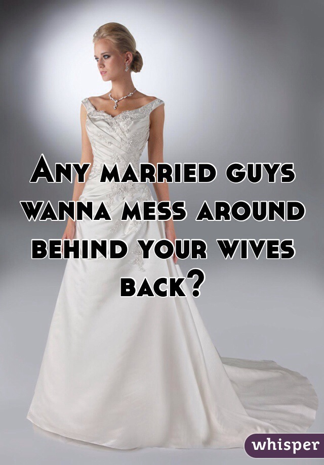 Any married guys wanna mess around behind your wives back?