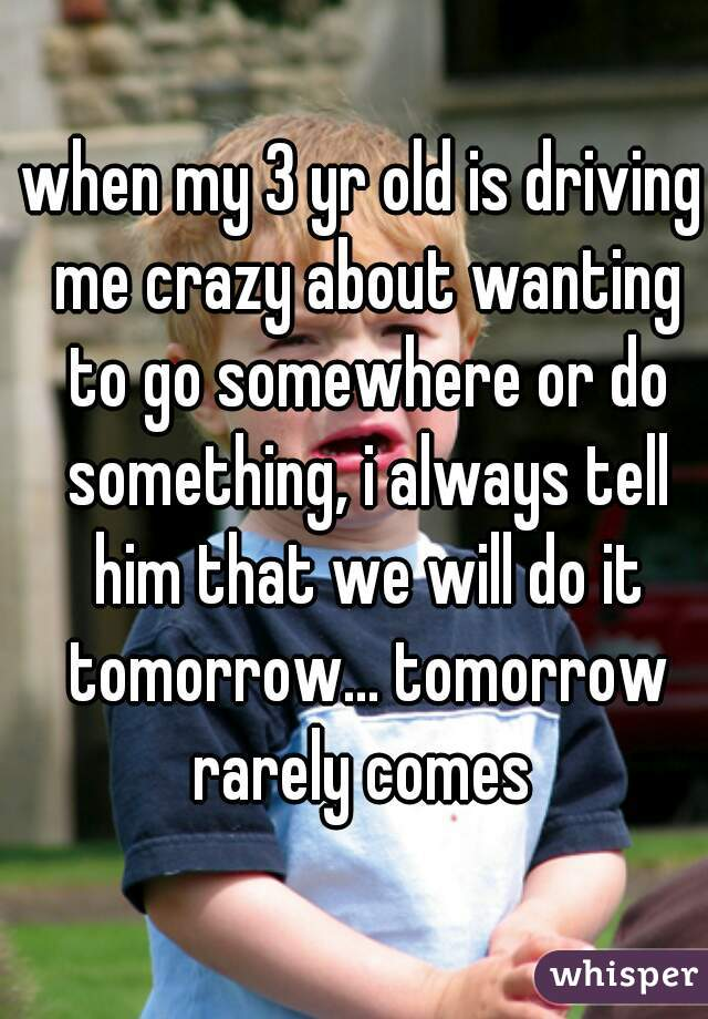 when my 3 yr old is driving me crazy about wanting to go somewhere or do something, i always tell him that we will do it tomorrow... tomorrow rarely comes