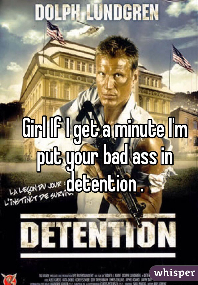 Girl If I get a minute I'm put your bad ass in detention .