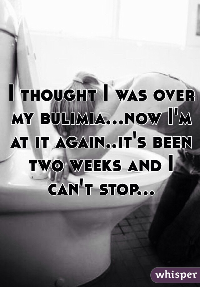 I thought I was over my bulimia...now I'm at it again..it's been two weeks and I can't stop...