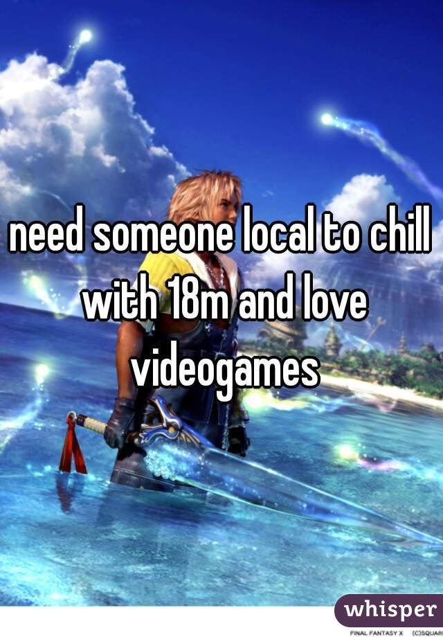 need someone local to chill with 18m and love videogames