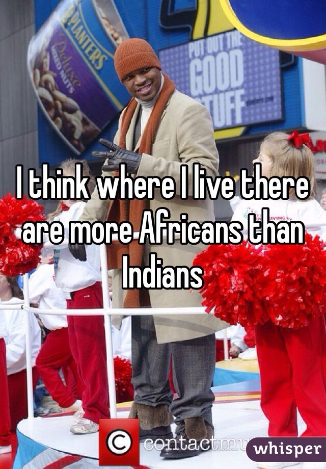 I think where I live there are more Africans than Indians