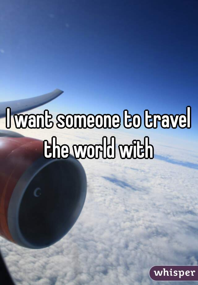 I want someone to travel the world with