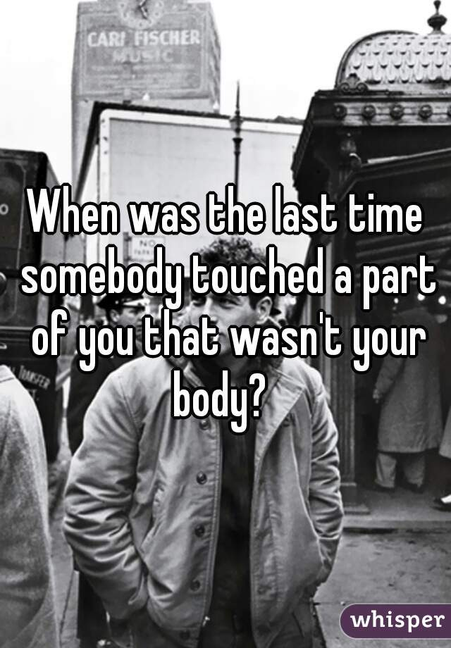 When was the last time somebody touched a part of you that wasn't your body?