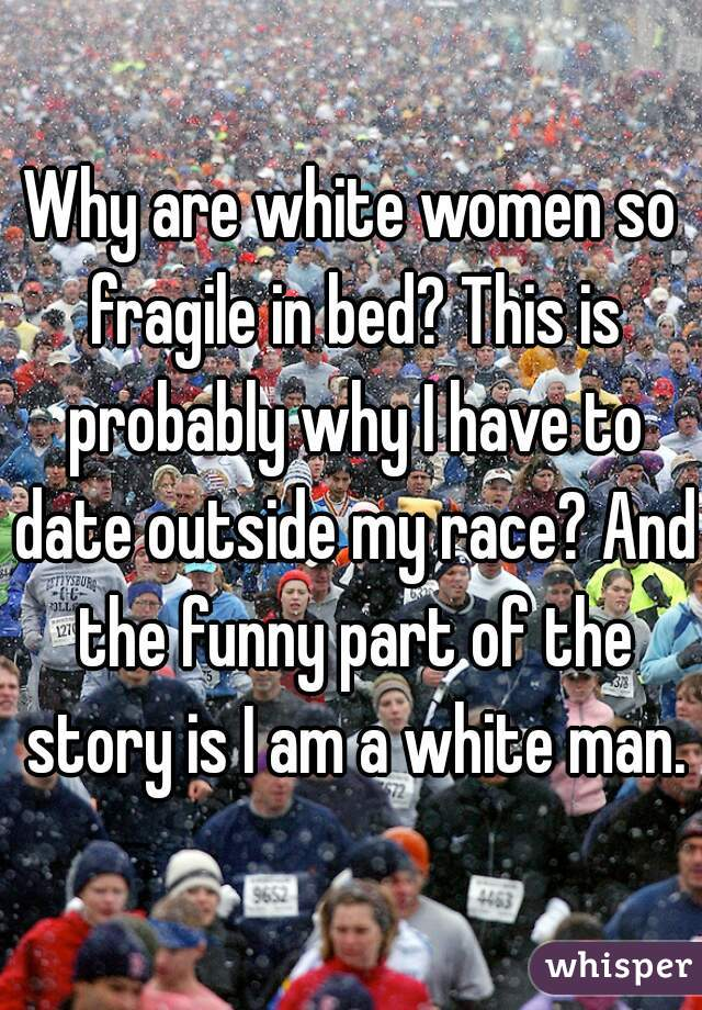 Why are white women so fragile in bed? This is probably why I have to date outside my race? And the funny part of the story is I am a white man.