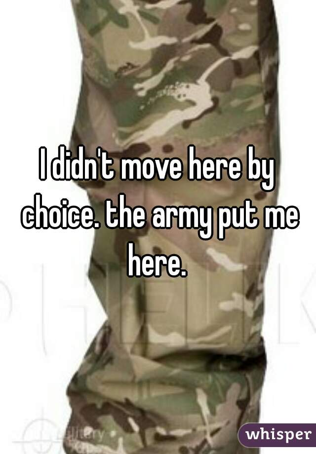 I didn't move here by choice. the army put me here.