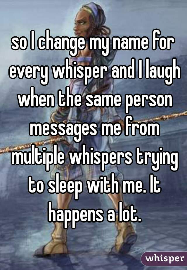 so I change my name for every whisper and I laugh when the same person messages me from multiple whispers trying to sleep with me. It happens a lot.