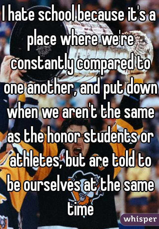 I hate school because it's a place where we're constantly compared to one another, and put down when we aren't the same as the honor students or athletes, but are told to be ourselves at the same time