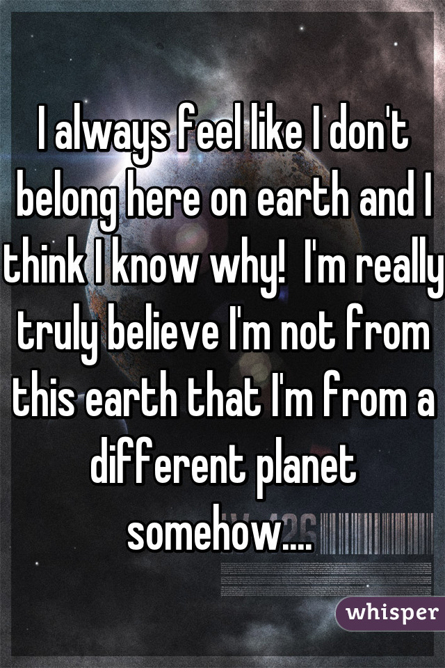 I always feel like I don't belong here on earth and I think I know why!  I'm really truly believe I'm not from this earth that I'm from a different planet somehow....