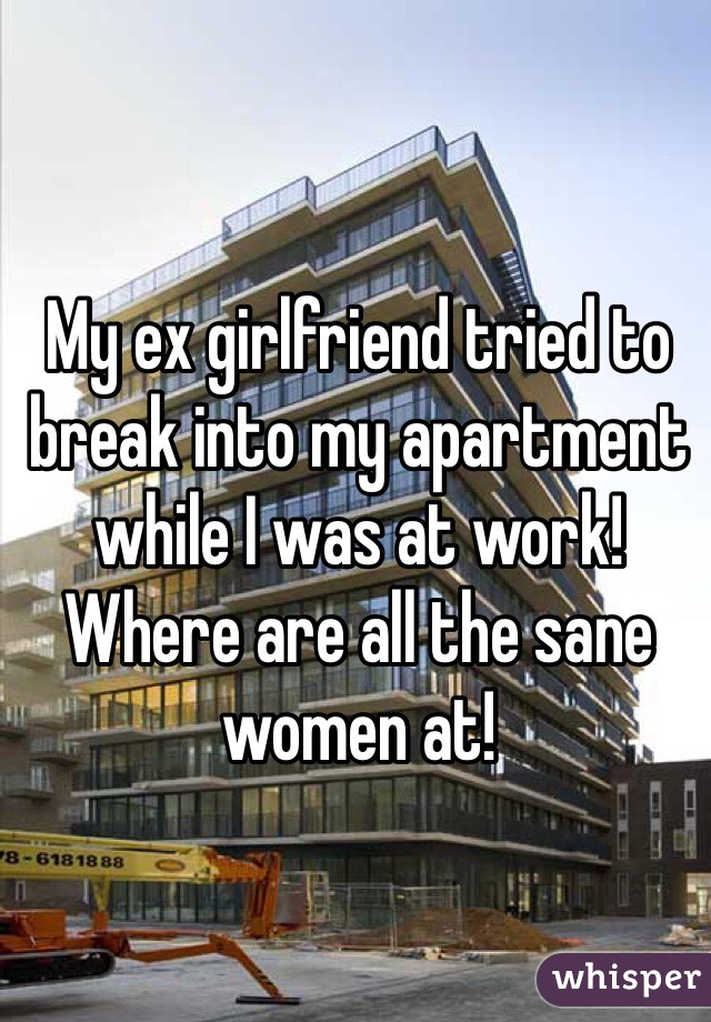 My ex girlfriend tried to break into my apartment while I was at work! Where are all the sane women at!