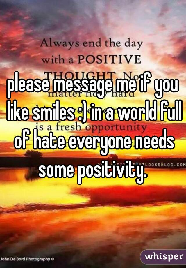 please message me if you like smiles :) in a world full of hate everyone needs some positivity.