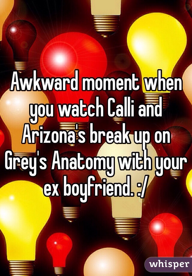 Awkward moment when you watch Calli and Arizona's break up on Grey's Anatomy with your ex boyfriend. :/