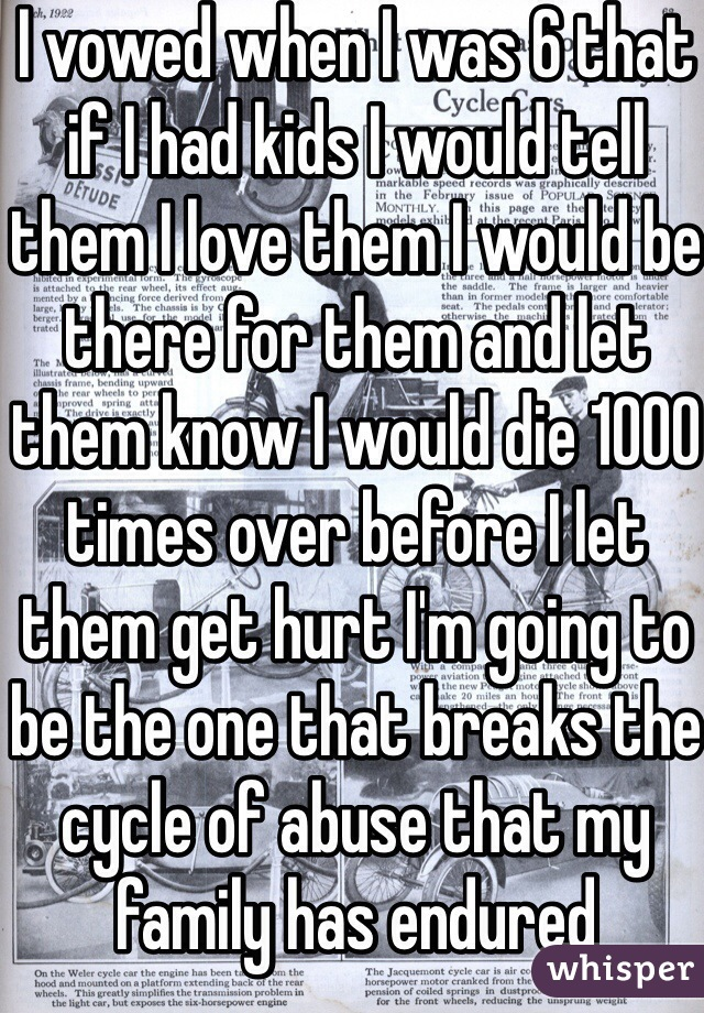 I vowed when I was 6 that if I had kids I would tell them I love them I would be there for them and let them know I would die 1000 times over before I let them get hurt I'm going to be the one that breaks the cycle of abuse that my family has endured
