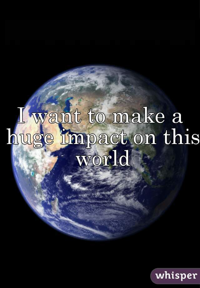 I want to make a huge impact on this world