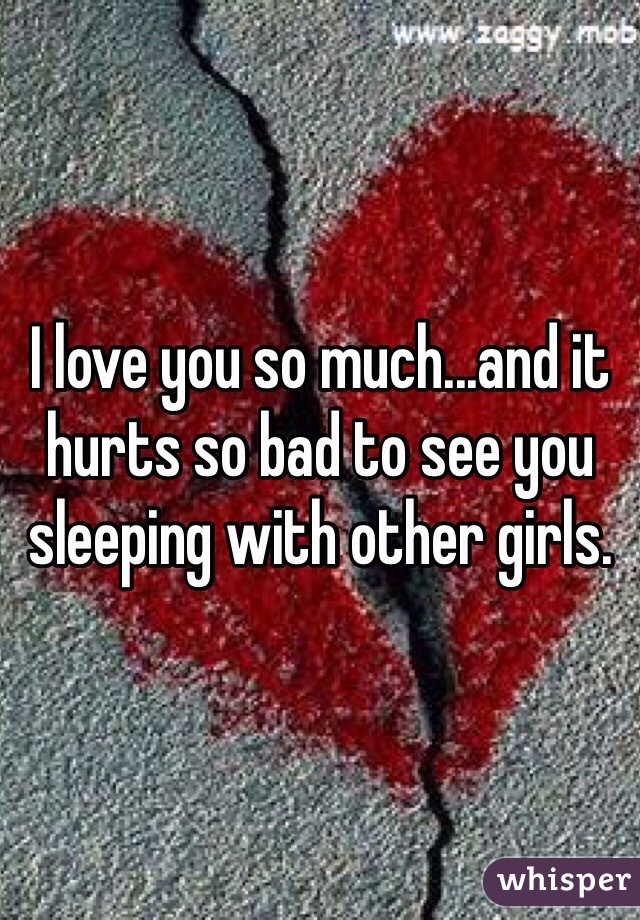 I love you so much...and it hurts so bad to see you sleeping with other girls.