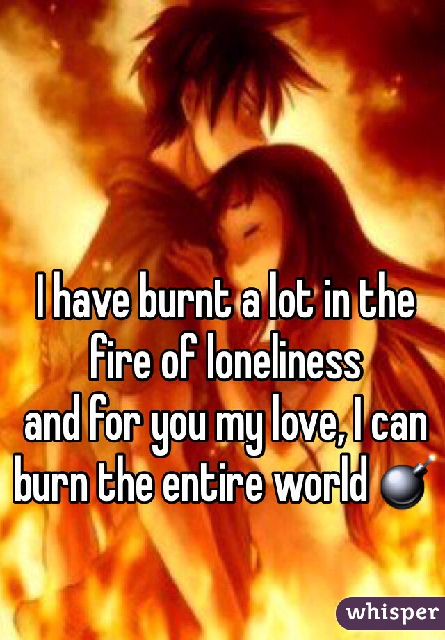 I have burnt a lot in the fire of loneliness  and for you my love, I can burn the entire world 💣