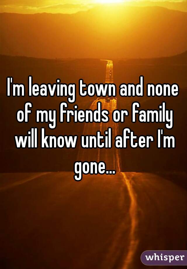 I'm leaving town and none of my friends or family will know until after I'm gone...