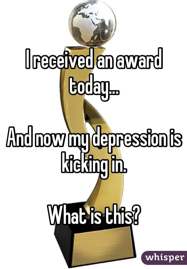 I received an award today...  And now my depression is kicking in.  What is this?