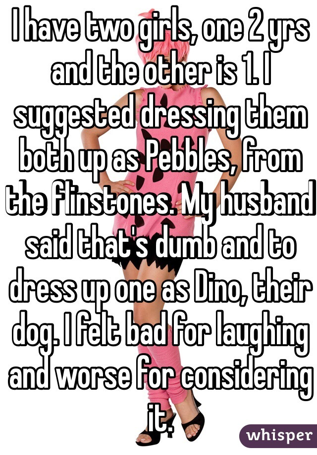 I have two girls, one 2 yrs and the other is 1. I suggested dressing them both up as Pebbles, from the flinstones. My husband said that's dumb and to dress up one as Dino, their dog. I felt bad for laughing and worse for considering it.
