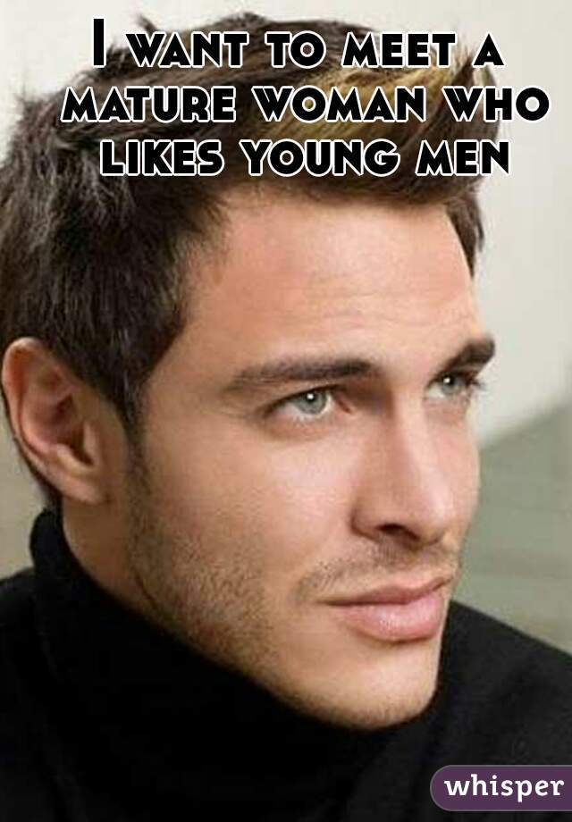 I want to meet a mature woman who likes young men
