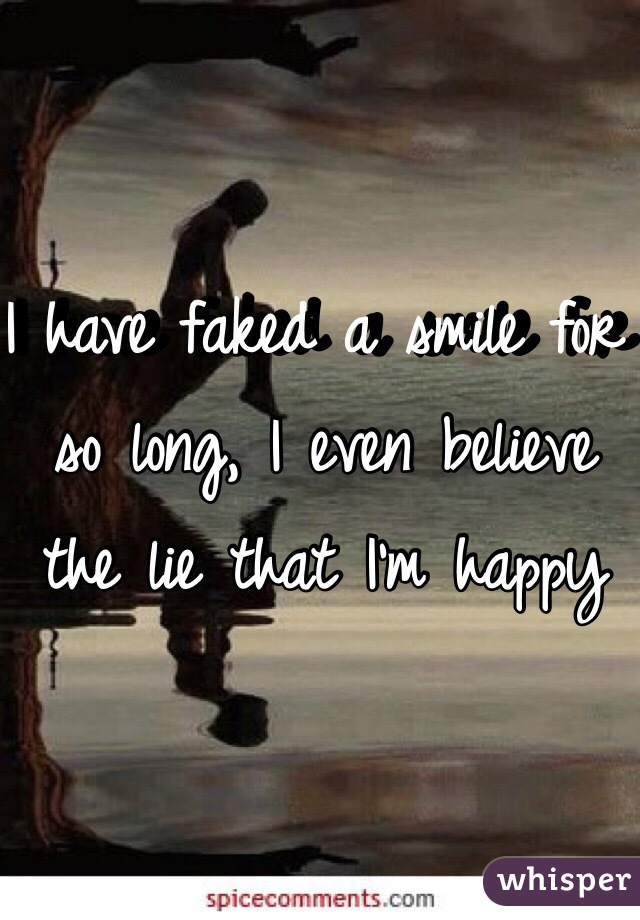 I have faked a smile for so long, I even believe the lie that I'm happy
