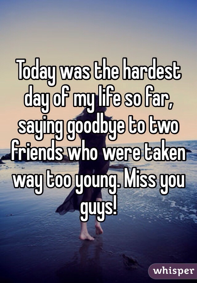 Today was the hardest day of my life so far, saying goodbye to two friends who were taken way too young. Miss you guys!