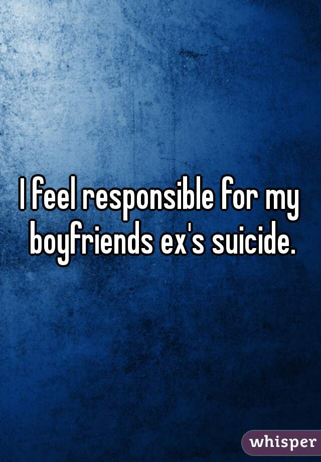 I feel responsible for my boyfriends ex's suicide.
