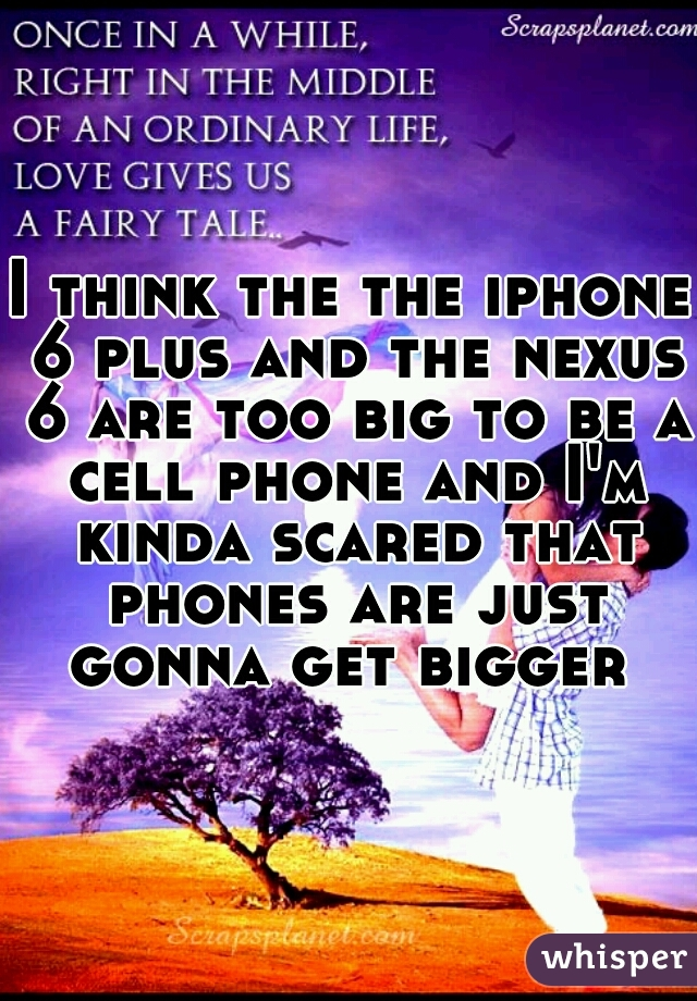 I think the the iphone 6 plus and the nexus 6 are too big to be a cell phone and I'm kinda scared that phones are just gonna get bigger