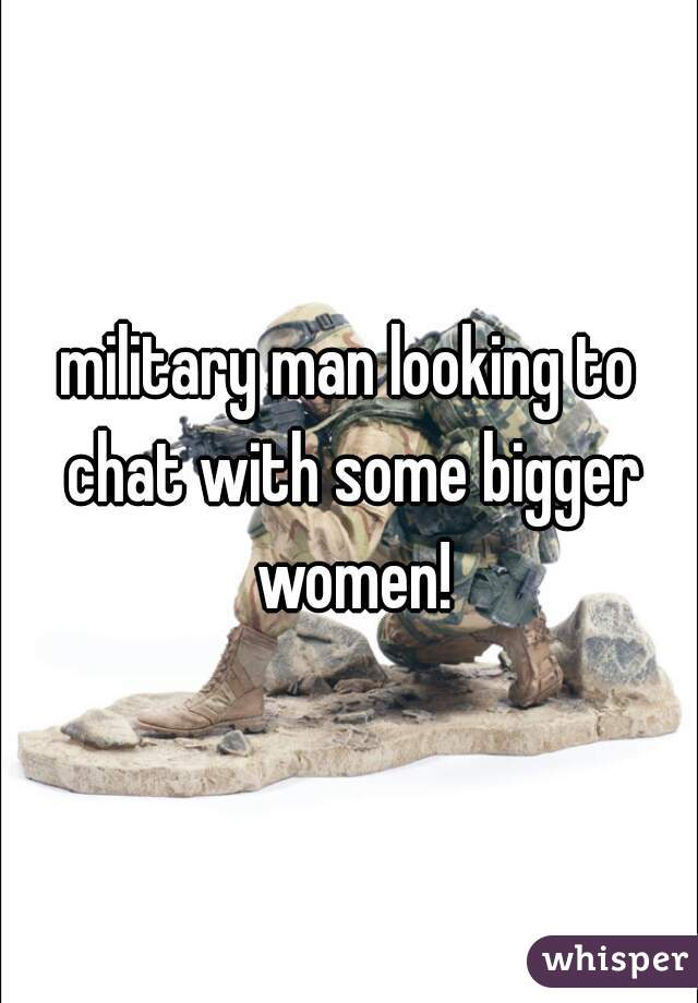 military man looking to chat with some bigger women!